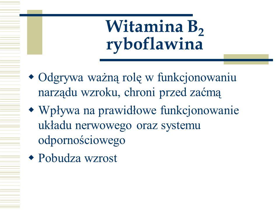 Witamina B 2 ryboflawina  Odgrywa ważną rolę w funkcjonowaniu narządu wzroku, chroni przed zaćmą  Wpływa na prawidłowe funkcjonowanie układu nerwowe