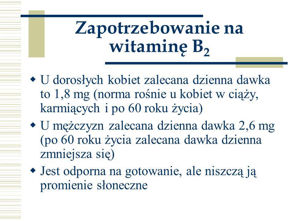Zapotrzebowanie na witaminę B 2  U dorosłych kobiet zalecana dzienna dawka to 1,8 mg (norma rośnie u kobiet w ciąży, karmiących i po 60 roku życia) 