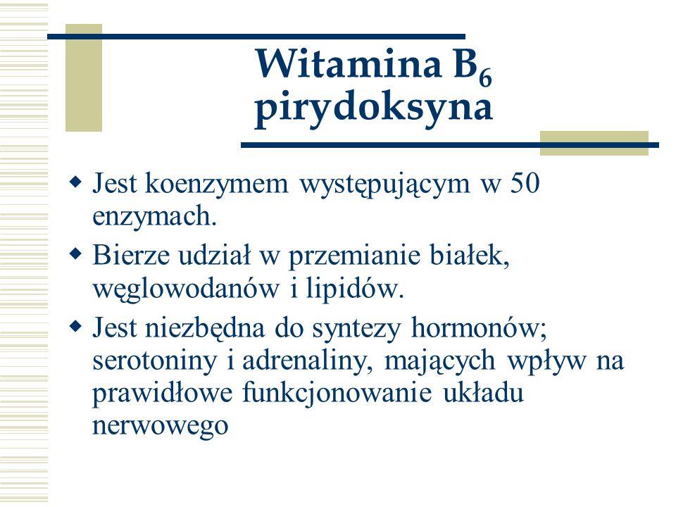 Witamina B 6 pirydoksyna  Jest koenzymem występującym w 50 enzymach.  Bierze udział w przemianie białek, węglowodanów i lipidów.  Jest niezbędna do