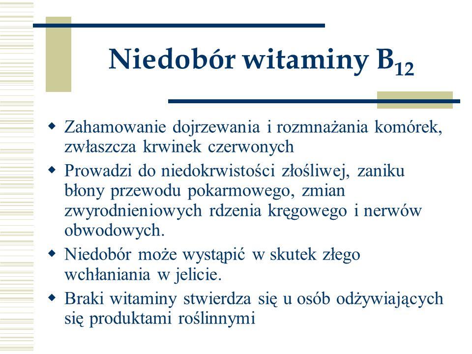 Niedobór witaminy B 12  Zahamowanie dojrzewania i rozmnażania komórek, zwłaszcza krwinek czerwonych  Prowadzi do niedokrwistości złośliwej, zaniku b