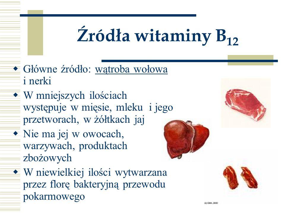 Źródła witaminy B 12  Główne źródło: wątroba wołowa i nerki  W mniejszych ilościach występuje w mięsie, mleku i jego przetworach, w żółtkach jaj  N