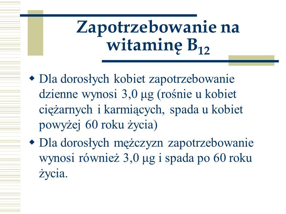 Zapotrzebowanie na witaminę B 12  Dla dorosłych kobiet zapotrzebowanie dzienne wynosi 3,0 μg (rośnie u kobiet ciężarnych i karmiących, spada u kobiet