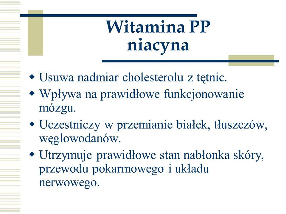 Witamina PP niacyna  Usuwa nadmiar cholesterolu z tętnic.  Wpływa na prawidłowe funkcjonowanie mózgu.  Uczestniczy w przemianie białek, tłuszczów,