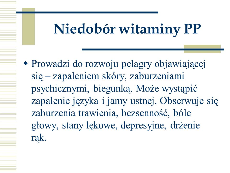 Niedobór witaminy PP  Prowadzi do rozwoju pelagry objawiającej się – zapaleniem skóry, zaburzeniami psychicznymi, biegunką. Może wystąpić zapalenie j