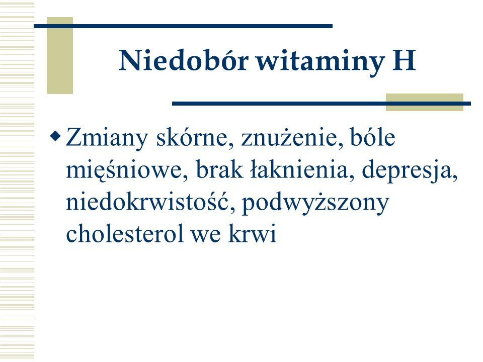 Niedobór witaminy H  Zmiany skórne, znużenie, bóle mięśniowe, brak łaknienia, depresja, niedokrwistość, podwyższony cholesterol we krwi