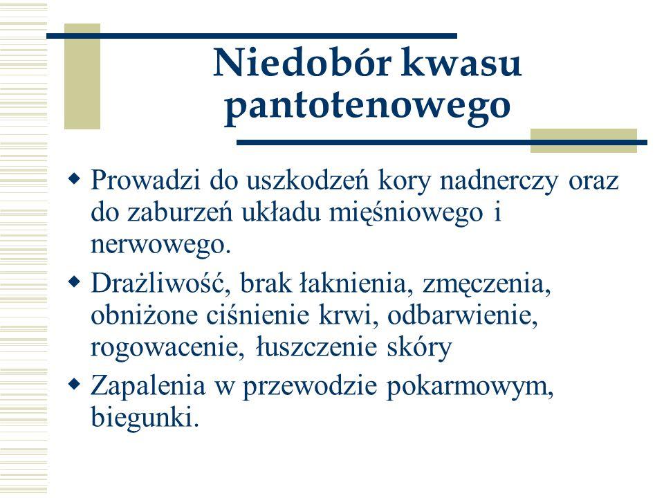 Niedobór kwasu pantotenowego  Prowadzi do uszkodzeń kory nadnerczy oraz do zaburzeń układu mięśniowego i nerwowego.  Drażliwość, brak łaknienia, zmę
