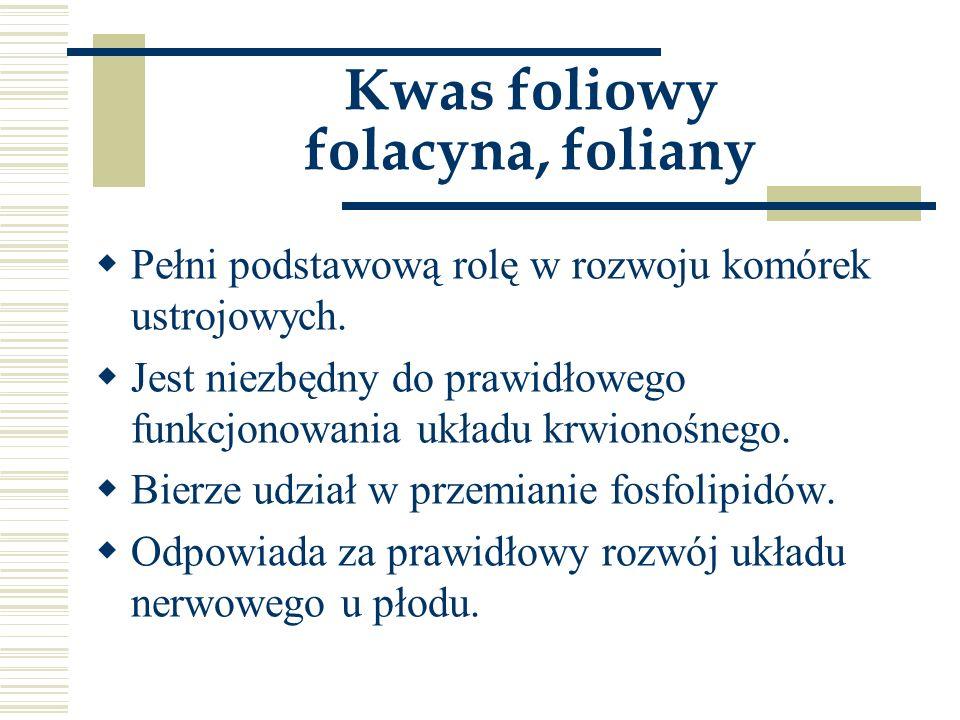 Kwas foliowy folacyna, foliany  Pełni podstawową rolę w rozwoju komórek ustrojowych.  Jest niezbędny do prawidłowego funkcjonowania układu krwionośn