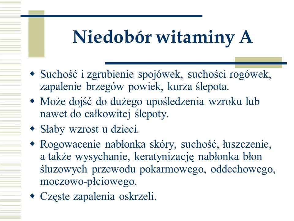 Niedobór witaminy A  Suchość i zgrubienie spojówek, suchości rogówek, zapalenie brzegów powiek, kurza ślepota.  Może dojść do dużego upośledzenia wz