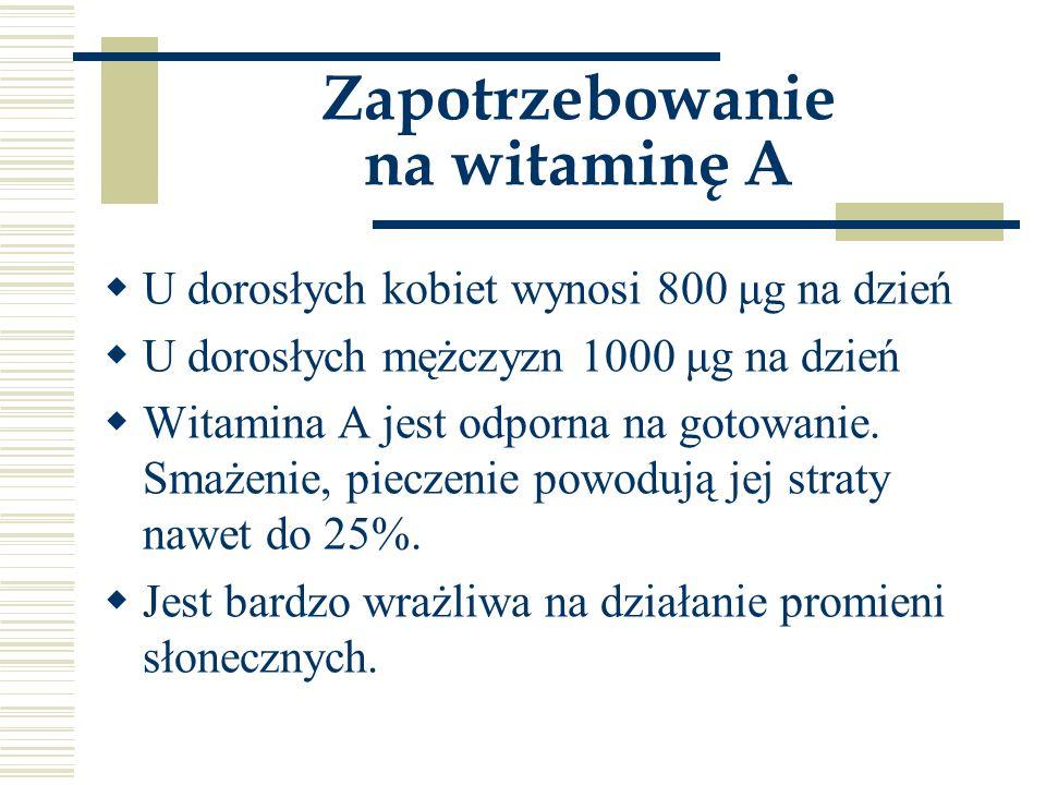 Zapotrzebowanie na witaminę A  U dorosłych kobiet wynosi 800 μg na dzień  U dorosłych mężczyzn 1000 μg na dzień  Witamina A jest odporna na gotowan
