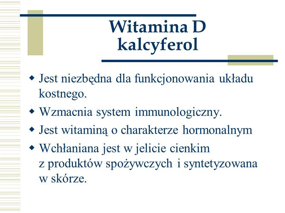 Witamina D kalcyferol  Jest niezbędna dla funkcjonowania układu kostnego.  Wzmacnia system immunologiczny.  Jest witaminą o charakterze hormonalnym