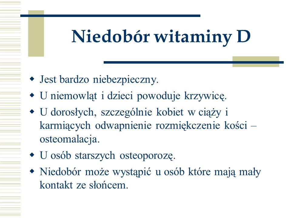 Niedobór witaminy D  Jest bardzo niebezpieczny.  U niemowląt i dzieci powoduje krzywicę.  U dorosłych, szczególnie kobiet w ciąży i karmiących odwa