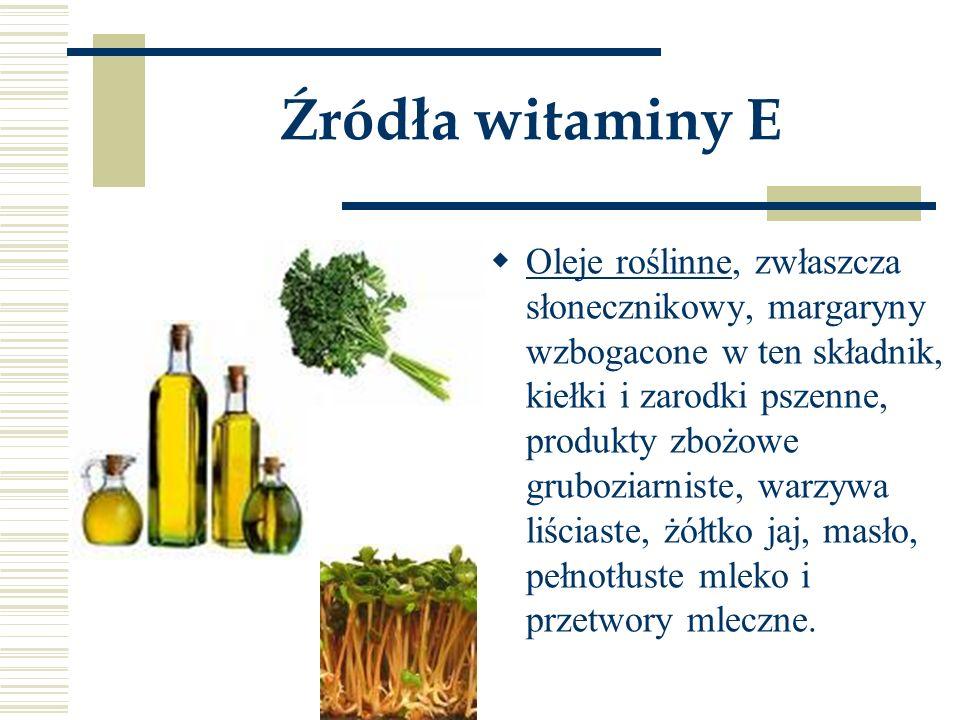 Źródła witaminy E  Oleje roślinne, zwłaszcza słonecznikowy, margaryny wzbogacone w ten składnik, kiełki i zarodki pszenne, produkty zbożowe gruboziar