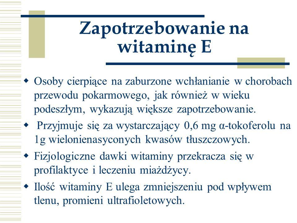 Zapotrzebowanie na witaminę E  Osoby cierpiące na zaburzone wchłanianie w chorobach przewodu pokarmowego, jak również w wieku podeszłym, wykazują wię