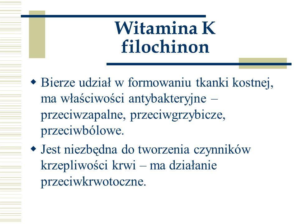 Witamina K filochinon  Bierze udział w formowaniu tkanki kostnej, ma właściwości antybakteryjne – przeciwzapalne, przeciwgrzybicze, przeciwbólowe. 