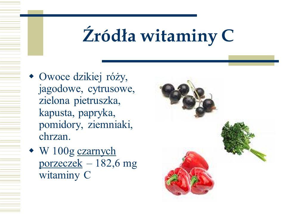 Źródła witaminy C  Owoce dzikiej róży, jagodowe, cytrusowe, zielona pietruszka, kapusta, papryka, pomidory, ziemniaki, chrzan.  W 100g czarnych porz