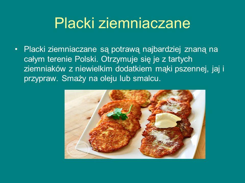 Placki ziemniaczane Placki ziemniaczane są potrawą najbardziej znaną na całym terenie Polski. Otrzymuje się je z tartych ziemniaków z niewielkim dodat