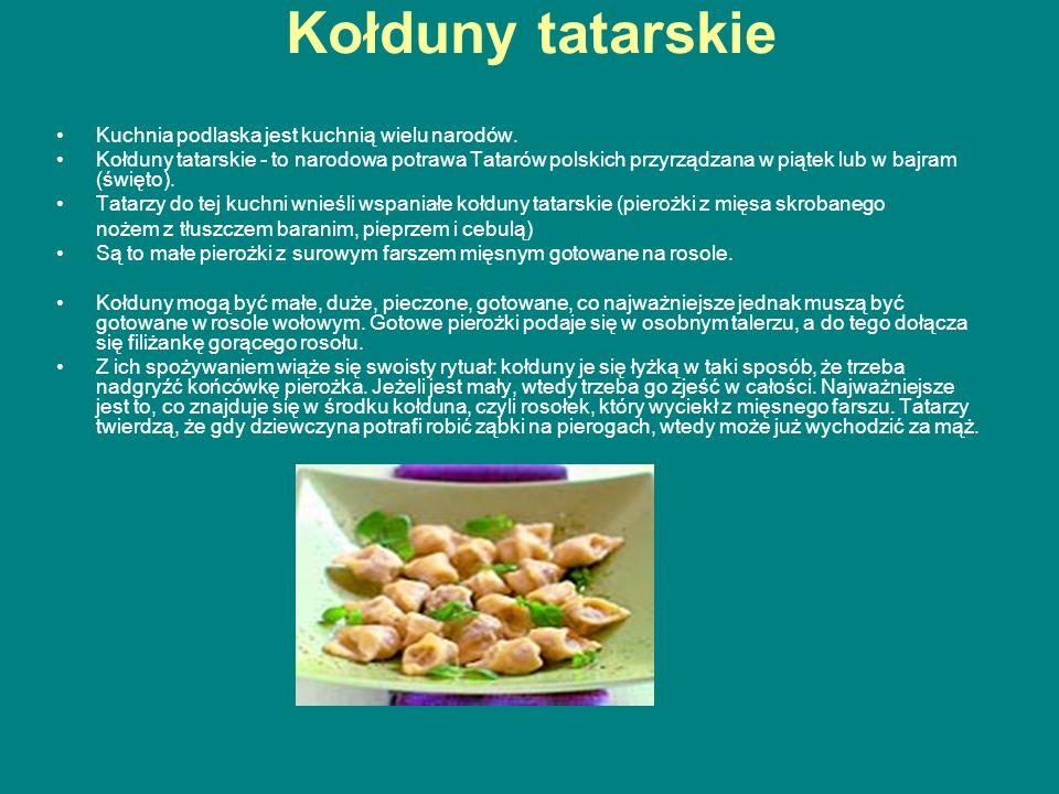 Kołduny tatarskie Kuchnia podlaska jest kuchnią wielu narodów. Kołduny tatarskie - to narodowa potrawa Tatarów polskich przyrządzana w piątek lub w ba
