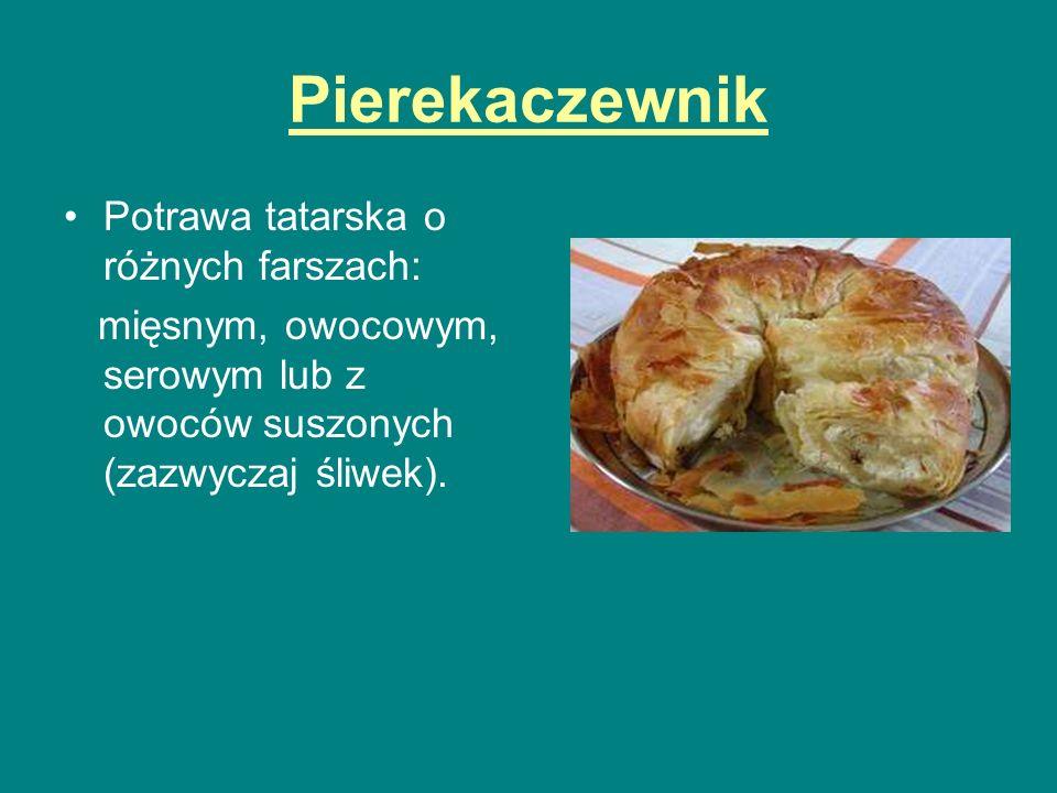 Pierekaczewnik Potrawa tatarska o różnych farszach: mięsnym, owocowym, serowym lub z owoców suszonych (zazwyczaj śliwek).
