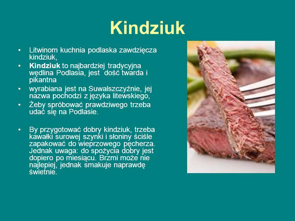 Kindziuk Litwinom kuchnia podlaska zawdzięcza kindziuk, Kindziuk to najbardziej tradycyjna wędlina Podlasia, jest dość twarda i pikantna wyrabiana jes