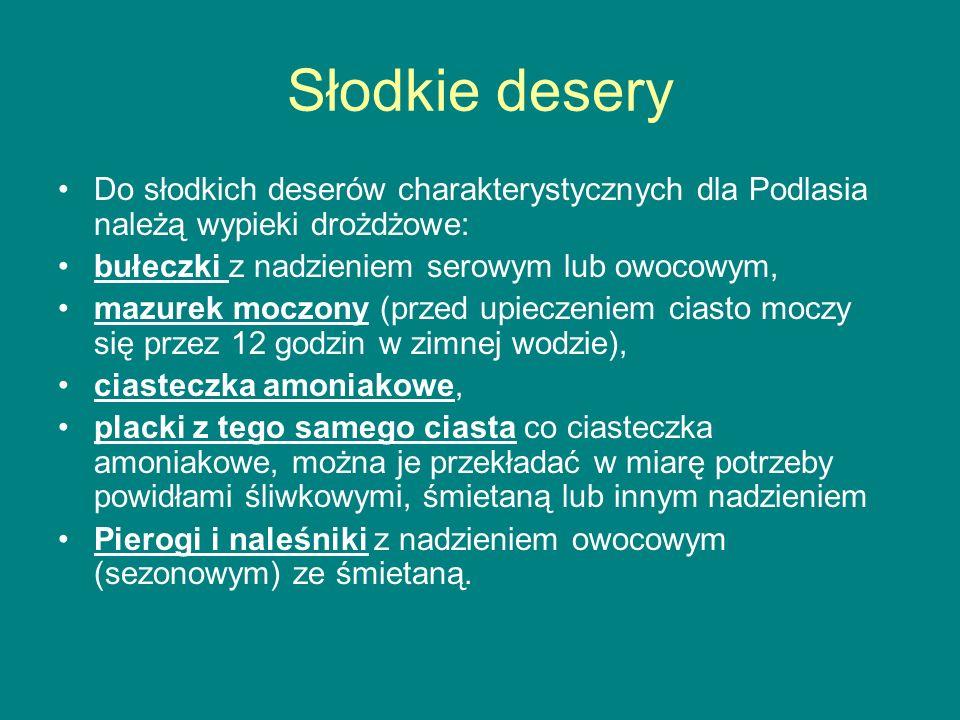 Słodkie desery Do słodkich deserów charakterystycznych dla Podlasia należą wypieki drożdżowe: bułeczki z nadzieniem serowym lub owocowym, mazurek mocz