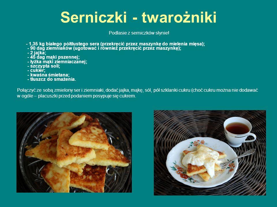 Serniczki - twarożniki Podlasie z serniczków słynie! - 1,35 kg białego półtłustego sera (przekręcić przez maszynkę do mielenia mięsa); - 90 dag ziemni