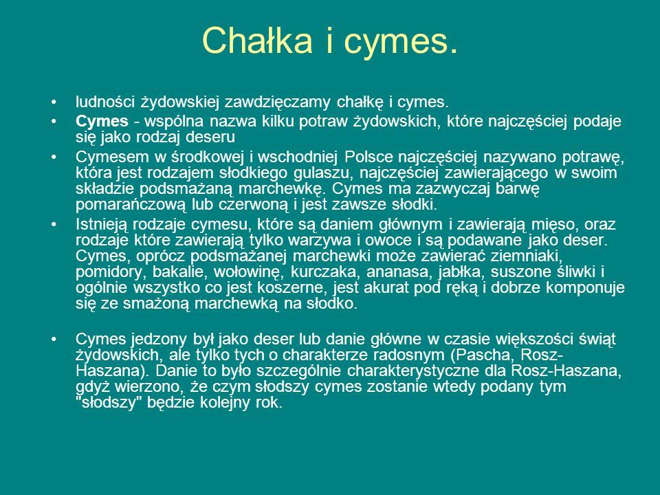 Chałka i cymes. ludności żydowskiej zawdzięczamy chałkę i cymes. Cymes - wspólna nazwa kilku potraw żydowskich, które najczęściej podaje się jako rodz