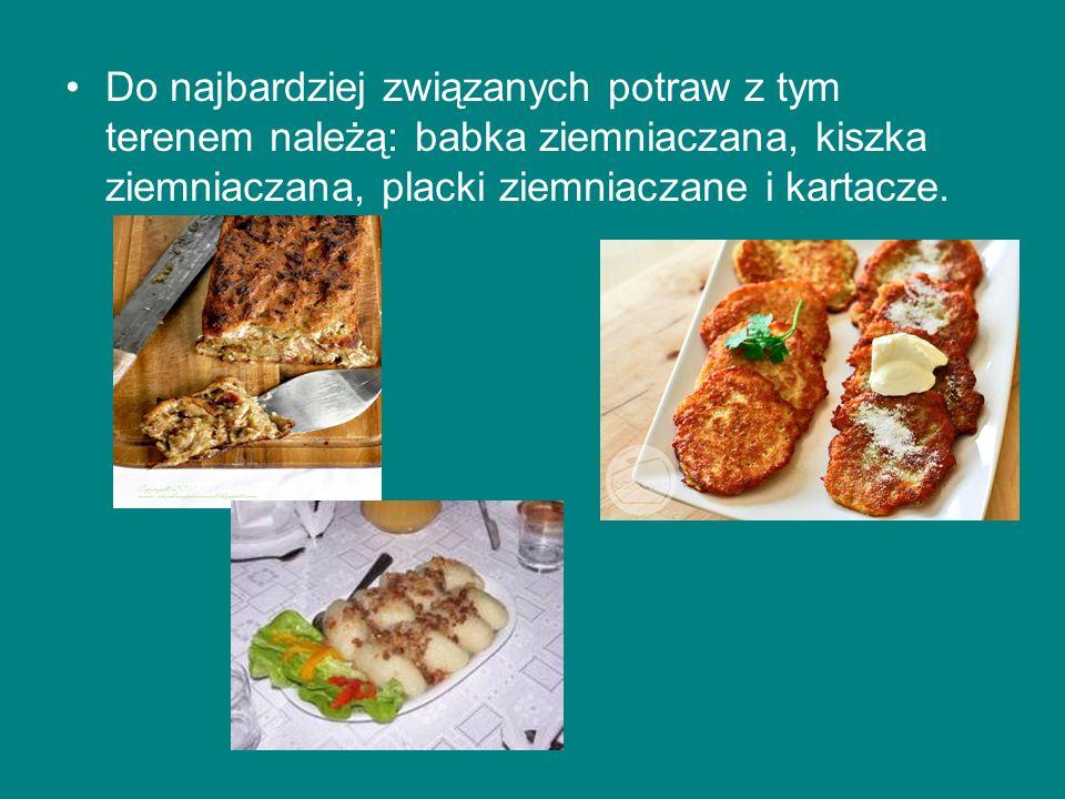 Do najbardziej związanych potraw z tym terenem należą: babka ziemniaczana, kiszka ziemniaczana, placki ziemniaczane i kartacze.