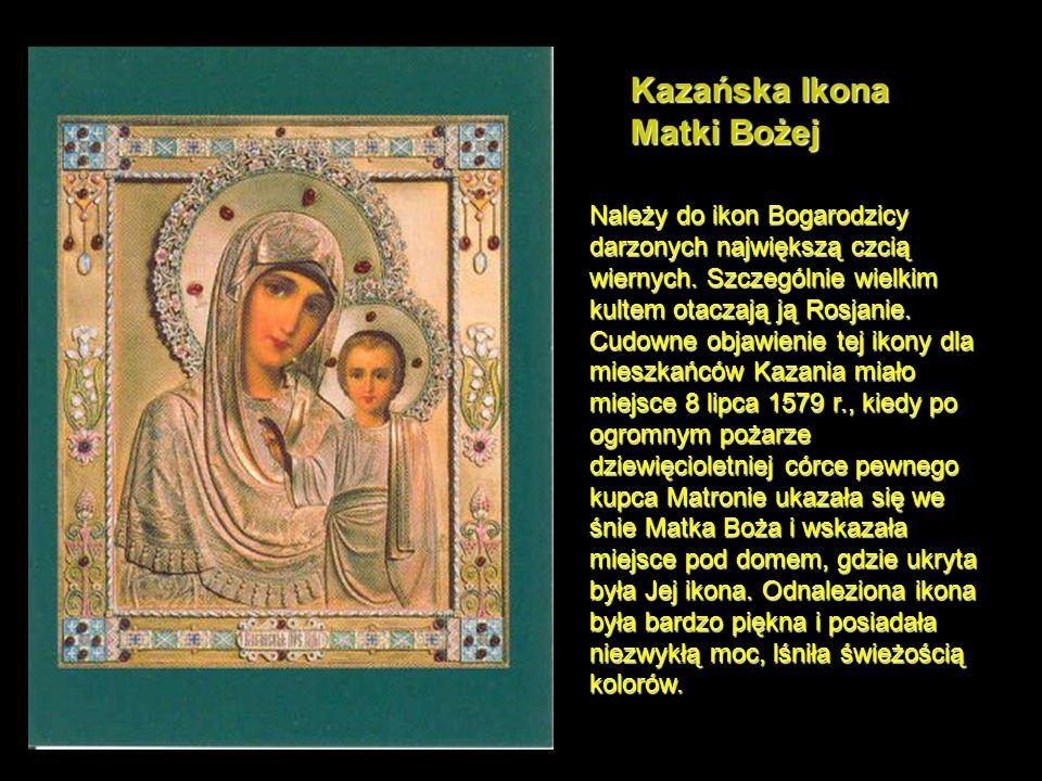 Kazańska Ikona Matki Bożej Należy do ikon Bogarodzicy darzonych największą czcią wiernych.