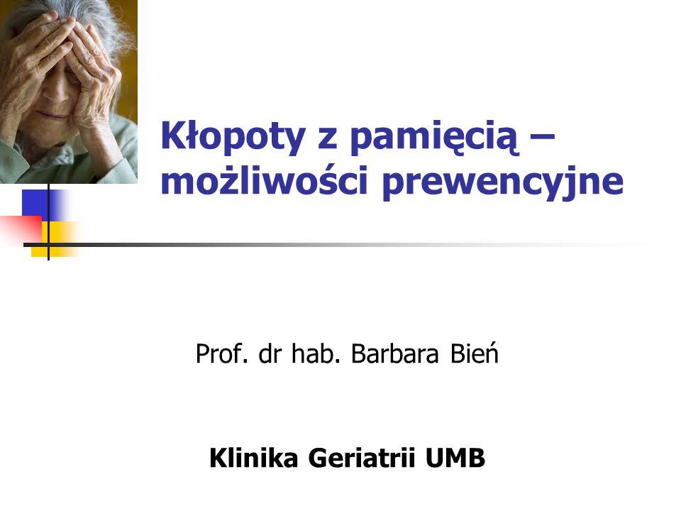 Kłopoty z pamięcią – możliwości prewencyjne Prof. dr hab. Barbara Bień Klinika Geriatrii UMB