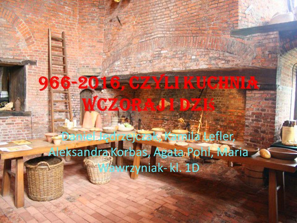 966-2016, czyli kuchnia wczoraj i dzi ś Daniel Jędrzejczak, Kamila Lefler, Aleksandra Korbas, Agata Pohl, Maria Wawrzyniak- kl.