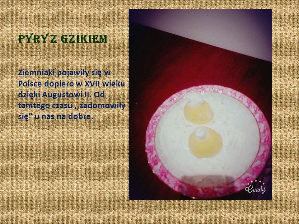 Pyry z gzikiem Ziemniaki pojawiły się w Polsce dopiero w XVII wieku dzięki Augustowi II.