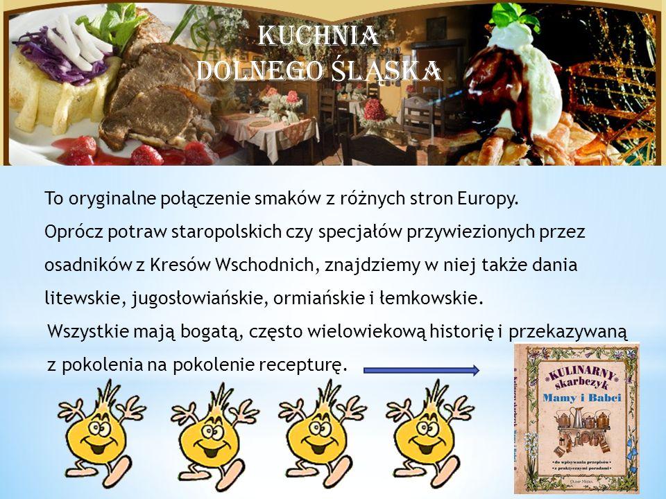 Kuchnia Dolnego Śląska KUCHNIA DOLNEGO Ś L Ą SKA To oryginalne połączenie smaków z różnych stron Europy.