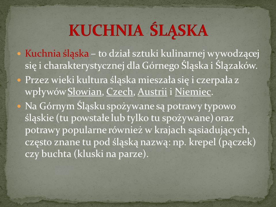 Kuchnia śląska – to dział sztuki kulinarnej wywodzącej się i charakterystycznej dla Górnego Śląska i Ślązaków. Przez wieki kultura śląska mieszała się