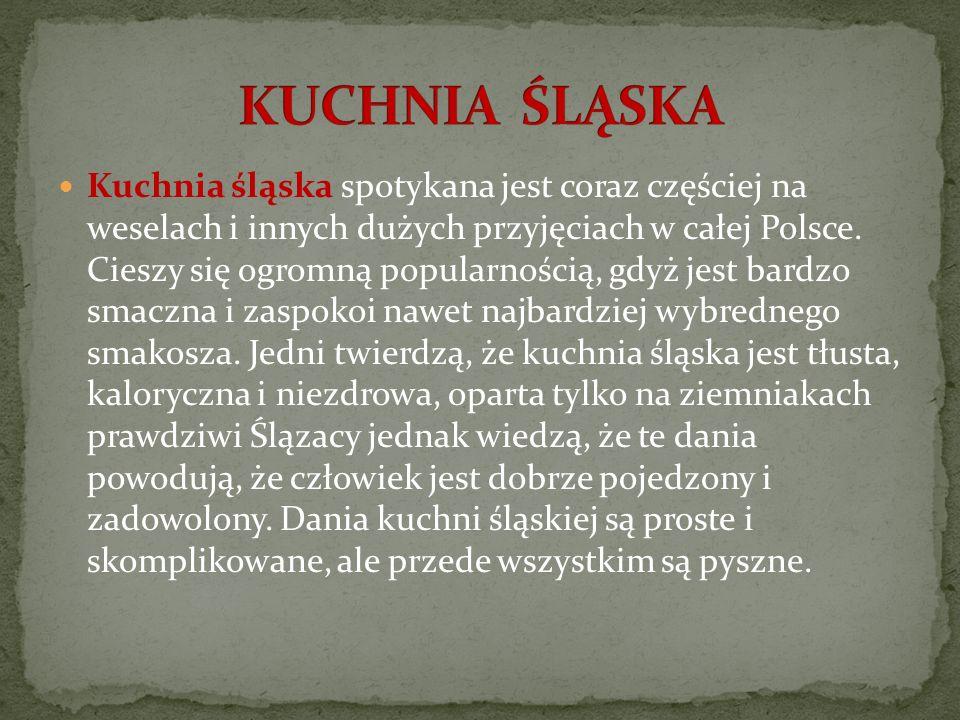 Kuchnia śląska spotykana jest coraz częściej na weselach i innych dużych przyjęciach w całej Polsce. Cieszy się ogromną popularnością, gdyż jest bardz