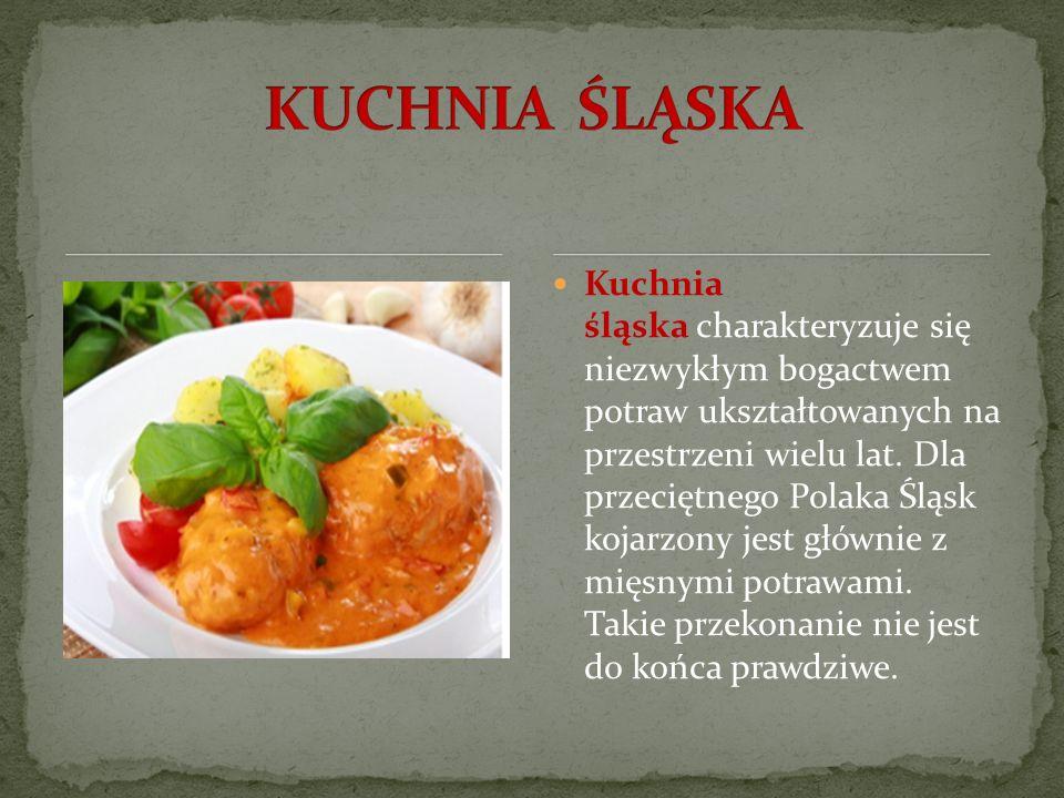 Kuchnia śląska charakteryzuje się niezwykłym bogactwem potraw ukształtowanych na przestrzeni wielu lat. Dla przeciętnego Polaka Śląsk kojarzony jest g