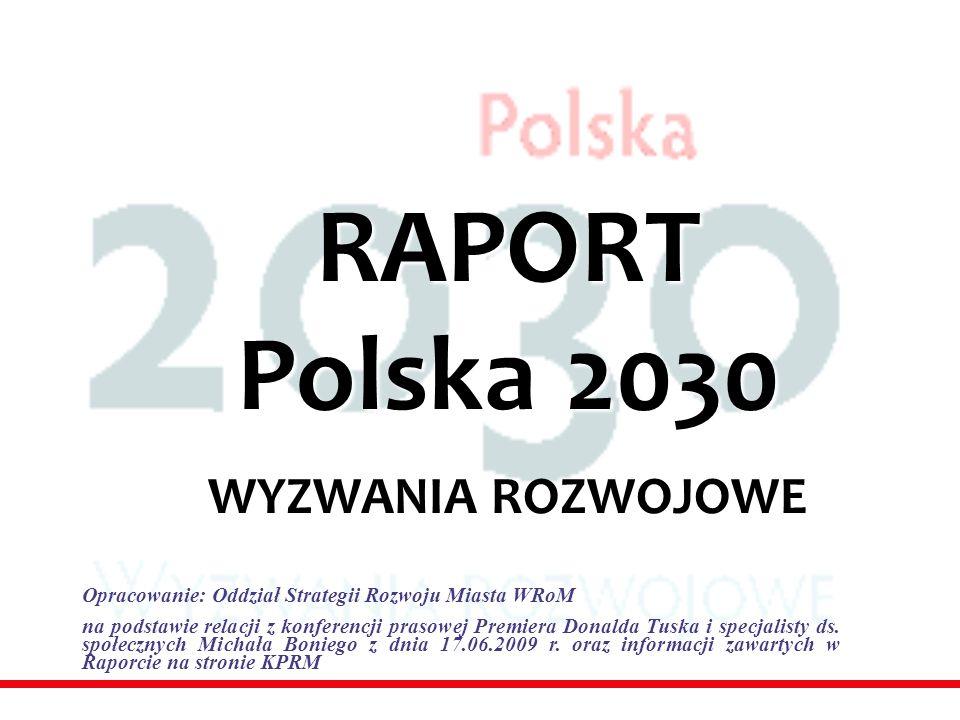 RAPORT Polska 2030 WYZWANIA ROZWOJOWE Opracowanie: Oddział Strategii Rozwoju Miasta WRoM na podstawie relacji z konferencji prasowej Premiera Donalda Tuska i specjalisty ds.