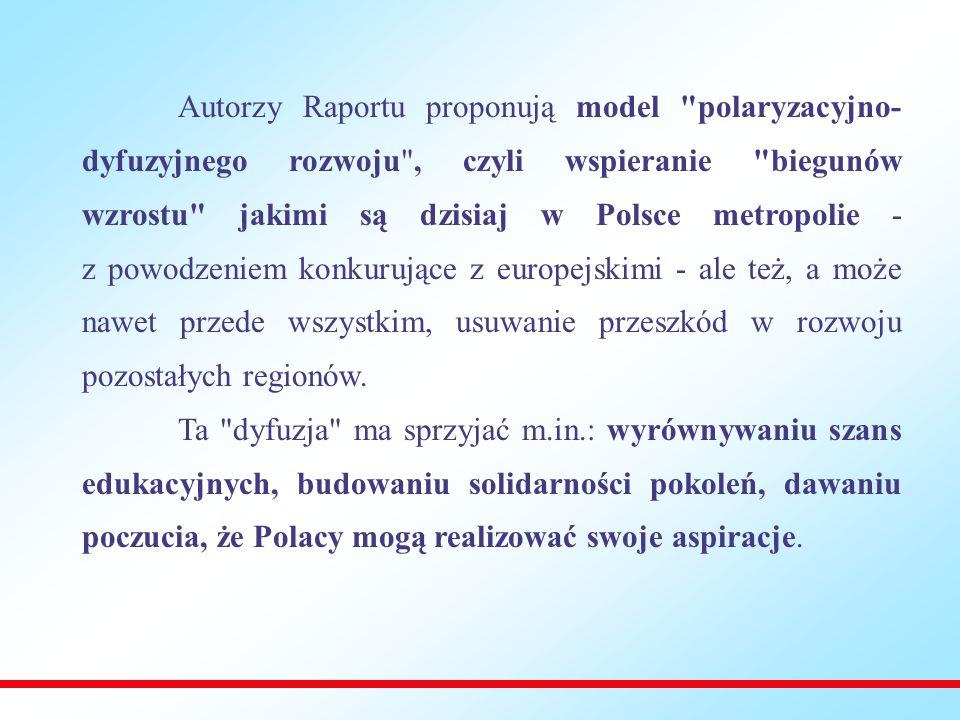 Autorzy Raportu proponują model polaryzacyjno- dyfuzyjnego rozwoju , czyli wspieranie biegunów wzrostu jakimi są dzisiaj w Polsce metropolie - z powodzeniem konkurujące z europejskimi - ale też, a może nawet przede wszystkim, usuwanie przeszkód w rozwoju pozostałych regionów.