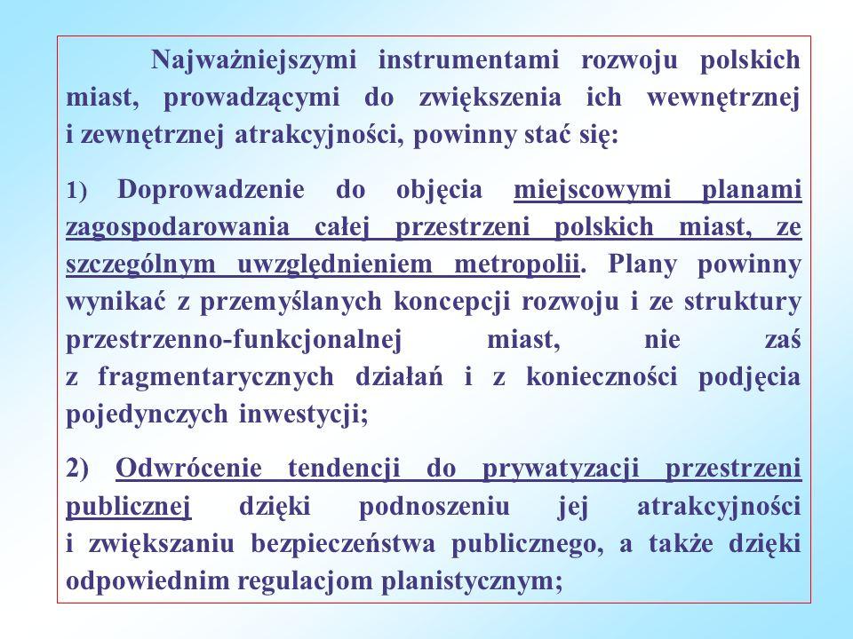 Najważniejszymi instrumentami rozwoju polskich miast, prowadzącymi do zwiększenia ich wewnętrznej i zewnętrznej atrakcyjności, powinny stać się: 1) Doprowadzenie do objęcia miejscowymi planami zagospodarowania całej przestrzeni polskich miast, ze szczególnym uwzględnieniem metropolii.
