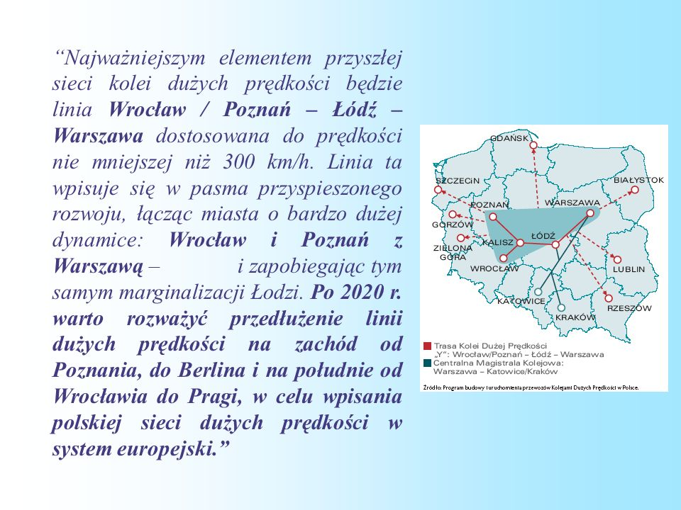 Najważniejszym elementem przyszłej sieci kolei dużych prędkości będzie linia Wrocław / Poznań – Łódź – Warszawa dostosowana do prędkości nie mniejszej niż 300 km/h.