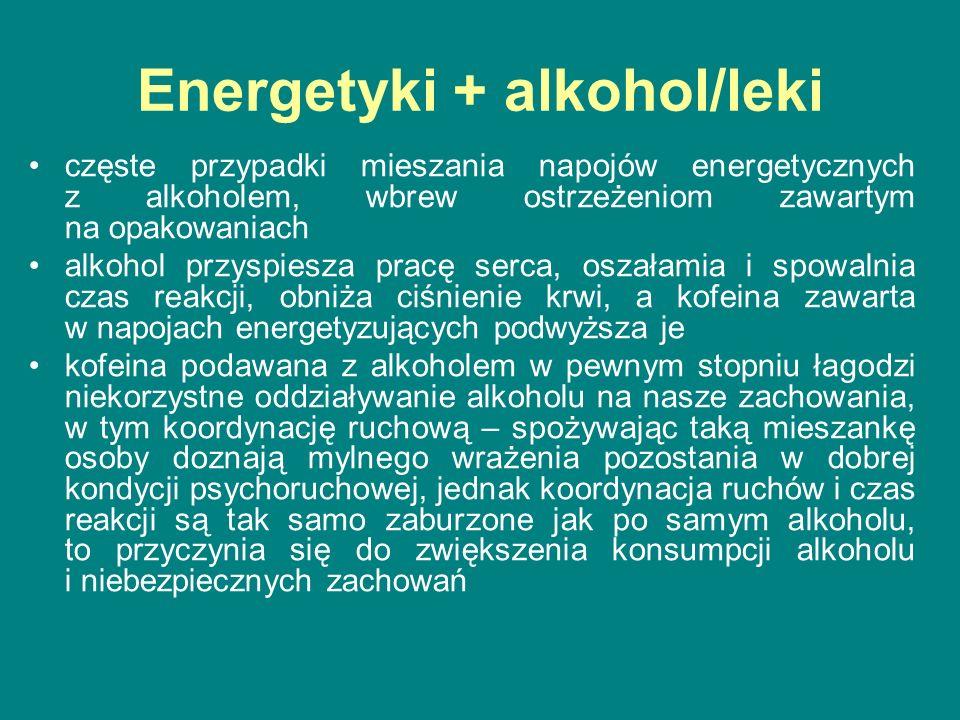 Energetyki + alkohol/leki częste przypadki mieszania napojów energetycznych z alkoholem, wbrew ostrzeżeniom zawartym na opakowaniach alkohol przyspiesza pracę serca, oszałamia i spowalnia czas reakcji, obniża ciśnienie krwi, a kofeina zawarta w napojach energetyzujących podwyższa je kofeina podawana z alkoholem w pewnym stopniu łagodzi niekorzystne oddziaływanie alkoholu na nasze zachowania, w tym koordynację ruchową – spożywając taką mieszankę osoby doznają mylnego wrażenia pozostania w dobrej kondycji psychoruchowej, jednak koordynacja ruchów i czas reakcji są tak samo zaburzone jak po samym alkoholu, to przyczynia się do zwiększenia konsumpcji alkoholu i niebezpiecznych zachowań