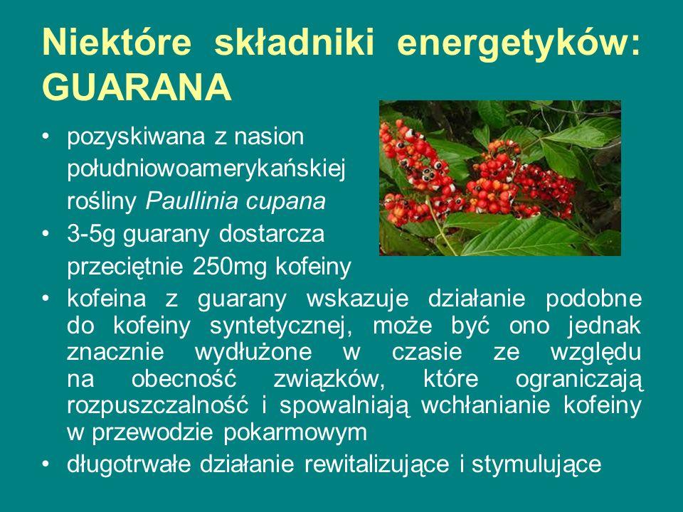 Niektóre składniki energetyków: GUARANA pozyskiwana z nasion południowoamerykańskiej rośliny Paullinia cupana 3-5g guarany dostarcza przeciętnie 250mg kofeiny kofeina z guarany wskazuje działanie podobne do kofeiny syntetycznej, może być ono jednak znacznie wydłużone w czasie ze względu na obecność związków, które ograniczają rozpuszczalność i spowalniają wchłanianie kofeiny w przewodzie pokarmowym długotrwałe działanie rewitalizujące i stymulujące
