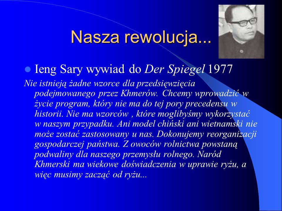Nasza rewolucja... Ieng Sary wywiad do Der Spiegel 1977 Nie istnieją żadne wzorce dla przedsięwzięcia podejmowanego przez Khmerów. Chcemy wprowadzić w