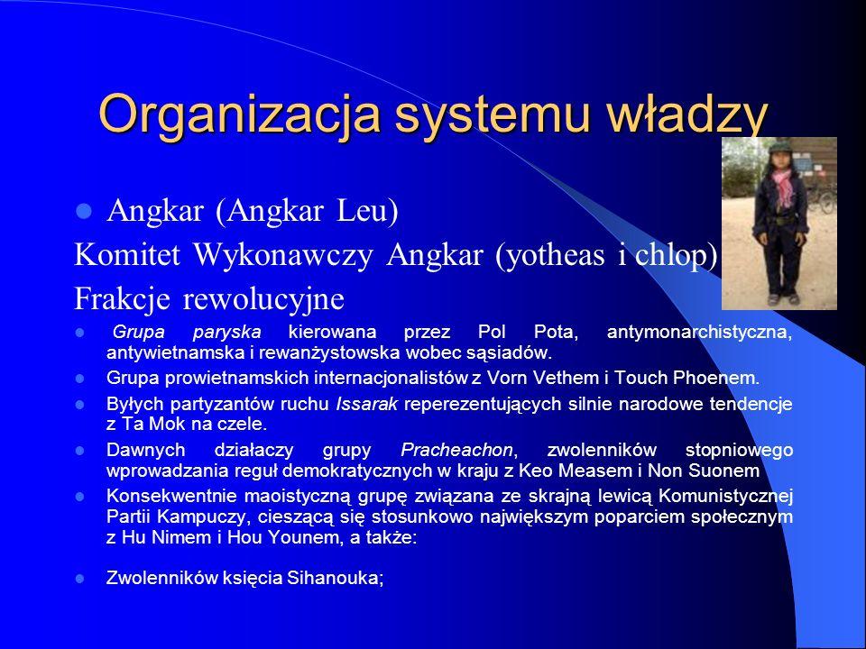 Organizacja systemu władzy Angkar (Angkar Leu) Komitet Wykonawczy Angkar (yotheas i chlop) Frakcje rewolucyjne Grupa paryska kierowana przez Pol Pota,