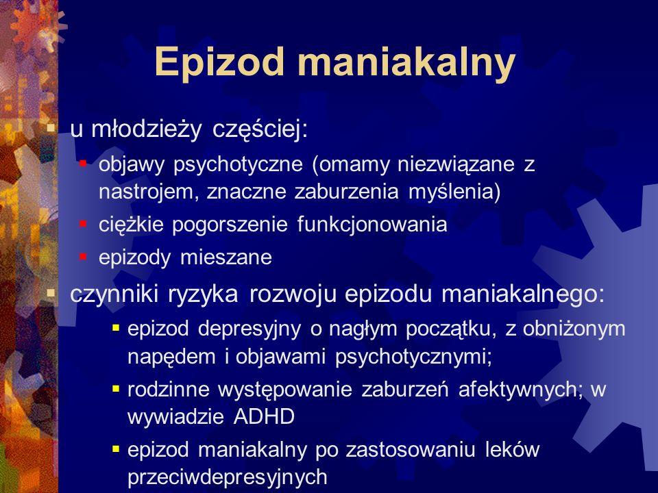 Epizod maniakalny  u młodzieży częściej:  objawy psychotyczne (omamy niezwiązane z nastrojem, znaczne zaburzenia myślenia)  ciężkie pogorszenie funkcjonowania  epizody mieszane  czynniki ryzyka rozwoju epizodu maniakalnego:  epizod depresyjny o nagłym początku, z obniżonym napędem i objawami psychotycznymi;  rodzinne występowanie zaburzeń afektywnych; w wywiadzie ADHD  epizod maniakalny po zastosowaniu leków przeciwdepresyjnych
