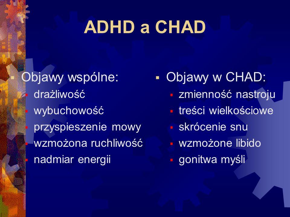 ADHD a CHAD  Objawy wspólne:  drażliwość  wybuchowość  przyspieszenie mowy  wzmożona ruchliwość  nadmiar energii  Objawy w CHAD:  zmienność nastroju  treści wielkościowe  skrócenie snu  wzmożone libido  gonitwa myśli