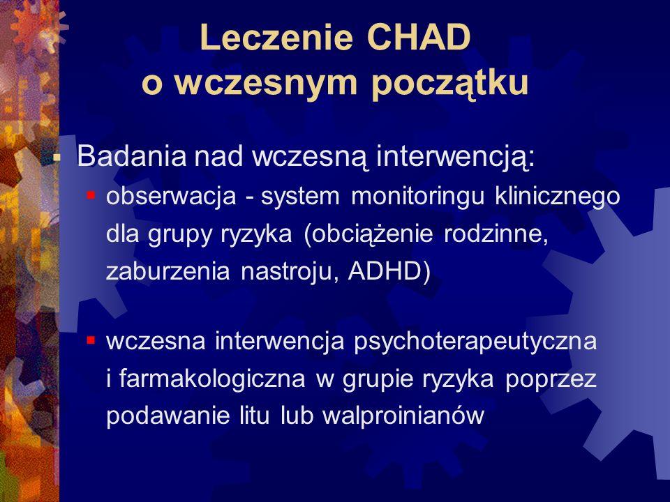 Leczenie CHAD o wczesnym początku  Badania nad wczesną interwencją:  obserwacja - system monitoringu klinicznego dla grupy ryzyka (obciążenie rodzinne, zaburzenia nastroju, ADHD)  wczesna interwencja psychoterapeutyczna i farmakologiczna w grupie ryzyka poprzez podawanie litu lub walproinianów