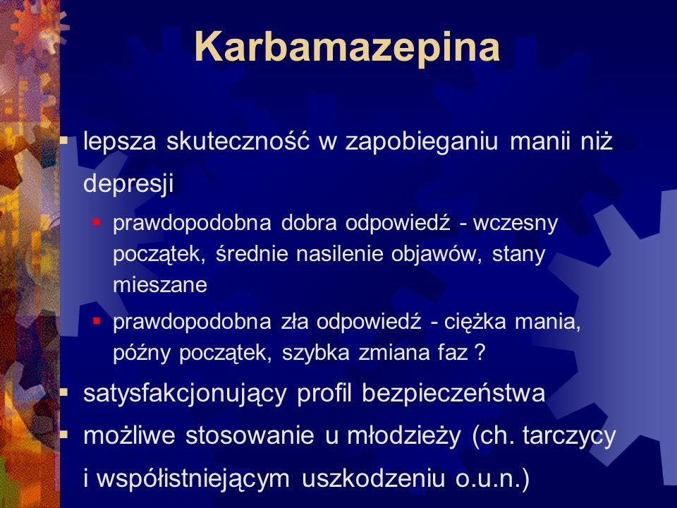 Karbamazepina  lepsza skuteczność w zapobieganiu manii niż depresji  prawdopodobna dobra odpowiedź - wczesny początek, średnie nasilenie objawów, stany mieszane  prawdopodobna zła odpowiedź - ciężka mania, późny początek, szybka zmiana faz .