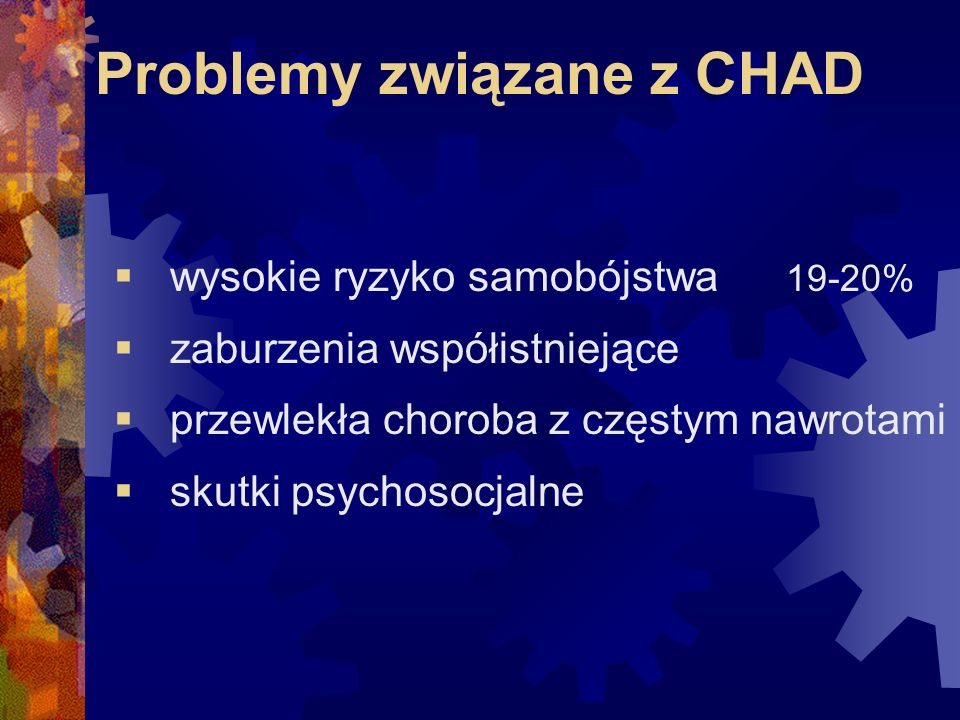 Problemy związane z CHAD  wysokie ryzyko samobójstwa 19-20%  zaburzenia współistniejące  przewlekła choroba z częstym nawrotami  skutki psychosocjalne