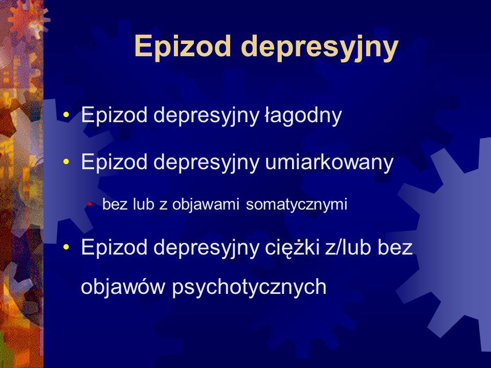 Epizod depresyjny Epizod depresyjny łagodny Epizod depresyjny umiarkowany bez lub z objawami somatycznymi Epizod depresyjny ciężki z/lub bez objawów psychotycznych