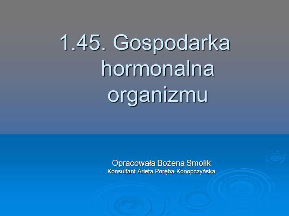 1.45. Gospodarka hormonalna organizmu Opracowała Bożena Smolik Konsultant Arleta Poręba-Konopczyńska
